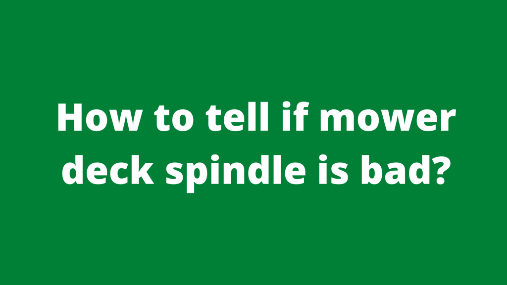 How to Tell if Mower Deck Spindle is Bad?